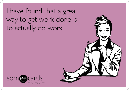 i-have-found-that-a-great-way-to-get-work-done-is-to-actually-do-work-61950